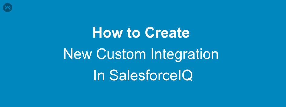 How to Create New Custom Integration In SalesforceIQ