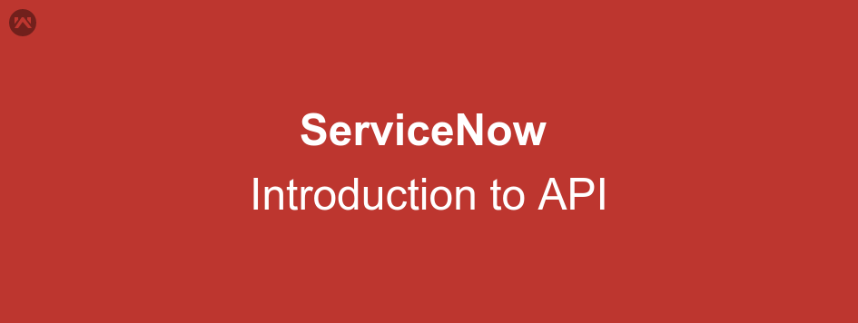 ServiceNow – Introduction to API